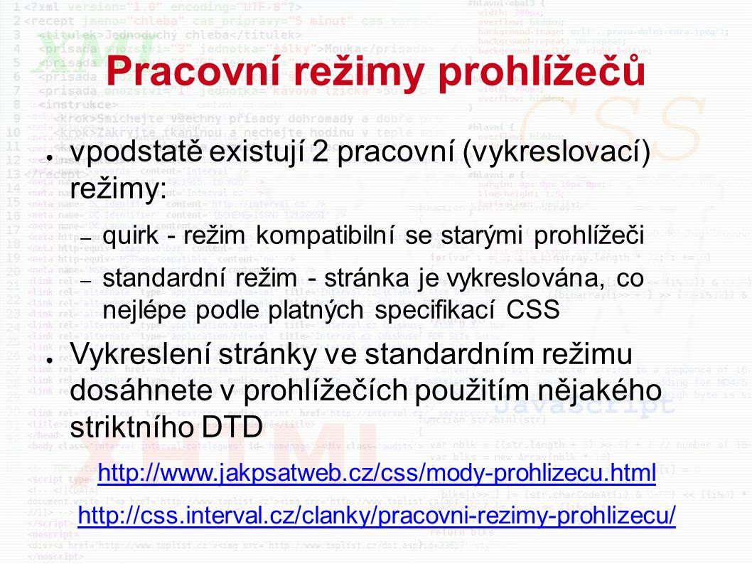 Pracovní režimy prohlížečů ● vpodstatě existují 2 pracovní (vykreslovací) režimy: – quirk - režim kompatibilní se starými prohlížeči – standardní režim - stránka je vykreslována, co nejlépe podle platných specifikací CSS ● Vykreslení stránky ve standardním režimu dosáhnete v prohlížečích použitím nějakého striktního DTD http://www.jakpsatweb.cz/css/mody-prohlizecu.html http://css.interval.cz/clanky/pracovni-rezimy-prohlizecu/