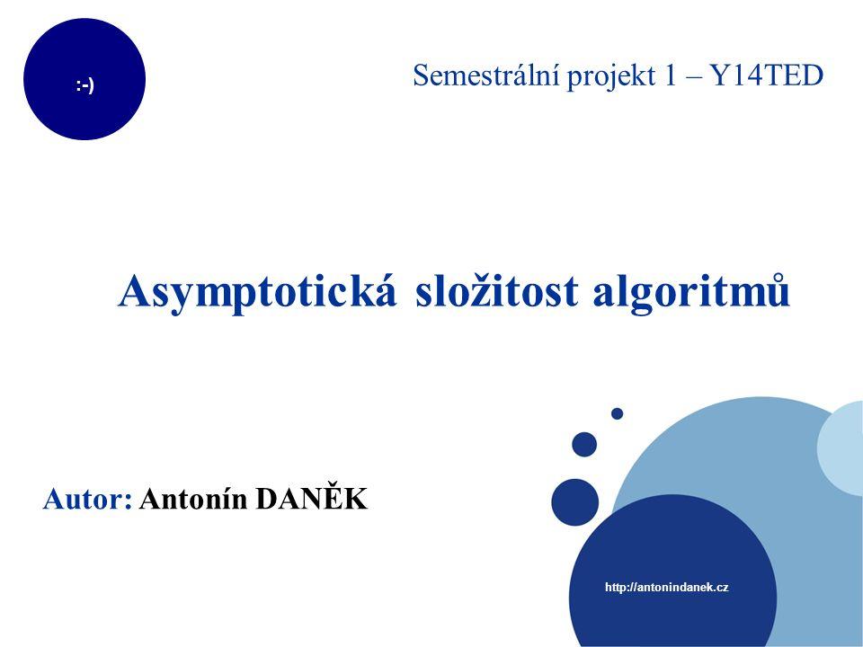 :-) http://antonindanek.cz Asymptotická složitost algoritmů Autor: Antonín DANĚK Semestrální projekt 1 – Y14TED