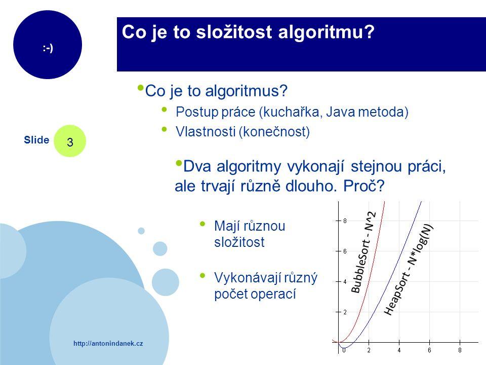 http://antonindanek.cz :-) Slide 3 Co je to složitost algoritmu? Co je to algoritmus? Postup práce (kuchařka, Java metoda) Vlastnosti (konečnost) Dva