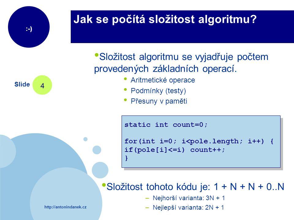 http://antonindanek.cz :-) Slide 4 Jak se počítá složitost algoritmu? static int count=0; for(int i=0; i<pole.length; i++) { if(pole[i]<=i) count++; }
