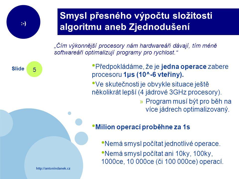 http://antonindanek.cz :-) Slide 5 Smysl přesného výpočtu složitosti algoritmu aneb Zjednodušení Předpokládáme, že je jedna operace zabere procesoru 1 μs (10^-6 vteřiny).