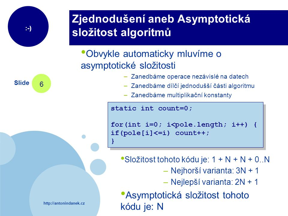 http://antonindanek.cz :-) Slide 6 Zjednodušení aneb Asymptotická složitost algoritmů static int count=0; for(int i=0; i<pole.length; i++) { if(pole[i]<=i) count++; } static int count=0; for(int i=0; i<pole.length; i++) { if(pole[i]<=i) count++; } Složitost tohoto kódu je: 1 + N + N + 0..N – Nejhorší varianta: 3N + 1 – Nejlepší varianta: 2N + 1 Asymptotická složitost tohoto kódu je: N Obvykle automaticky mluvíme o asymptotické složitosti – Zanedbáme operace nezávislé na datech – Zanedbáme dílčí jednodušší části algoritmu – Zanedbáme multiplikační konstanty