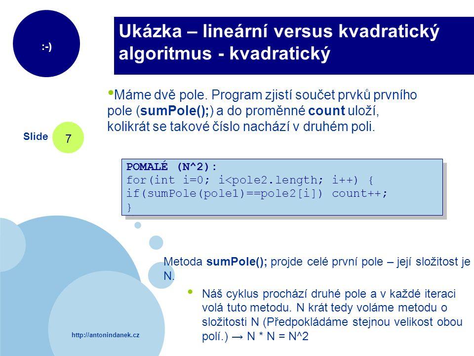 http://antonindanek.cz :-) Slide 7 Ukázka – lineární versus kvadratický algoritmus - kvadratický POMALÉ (N^2): for(int i=0; i<pole2.length; i++) { if(sumPole(pole1)==pole2[i]) count++; } POMALÉ (N^2): for(int i=0; i<pole2.length; i++) { if(sumPole(pole1)==pole2[i]) count++; } Máme dvě pole.
