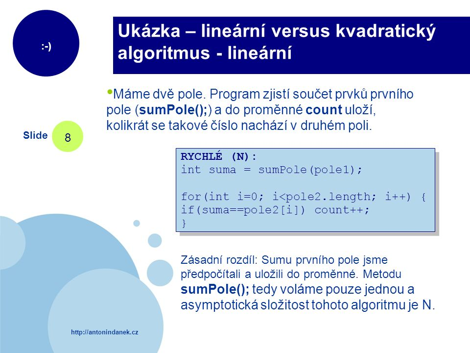 http://antonindanek.cz :-) Slide 8 Ukázka – lineární versus kvadratický algoritmus - lineární RYCHLÉ (N): int suma = sumPole(pole1); for(int i=0; i<pole2.length; i++) { if(suma==pole2[i]) count++; } RYCHLÉ (N): int suma = sumPole(pole1); for(int i=0; i<pole2.length; i++) { if(suma==pole2[i]) count++; } Máme dvě pole.