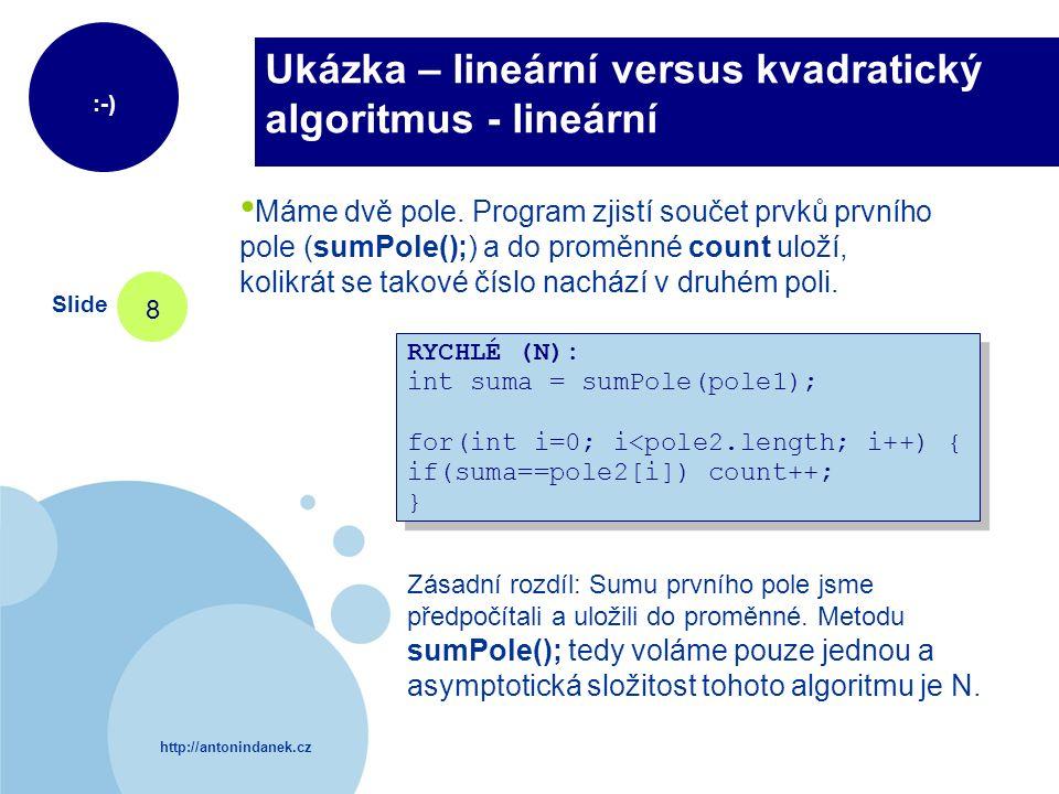 http://antonindanek.cz :-) Slide 8 Ukázka – lineární versus kvadratický algoritmus - lineární RYCHLÉ (N): int suma = sumPole(pole1); for(int i=0; i<po