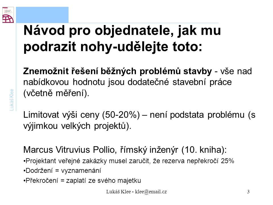 Lukáš Klee - klee@email.cz3 Lukáš Klee Návod pro objednatele, jak mu podrazit nohy-udělejte toto: Znemožnit řešení běžných problémů stavby - vše nad nabídkovou hodnotu jsou dodatečné stavební práce (včetně měření).
