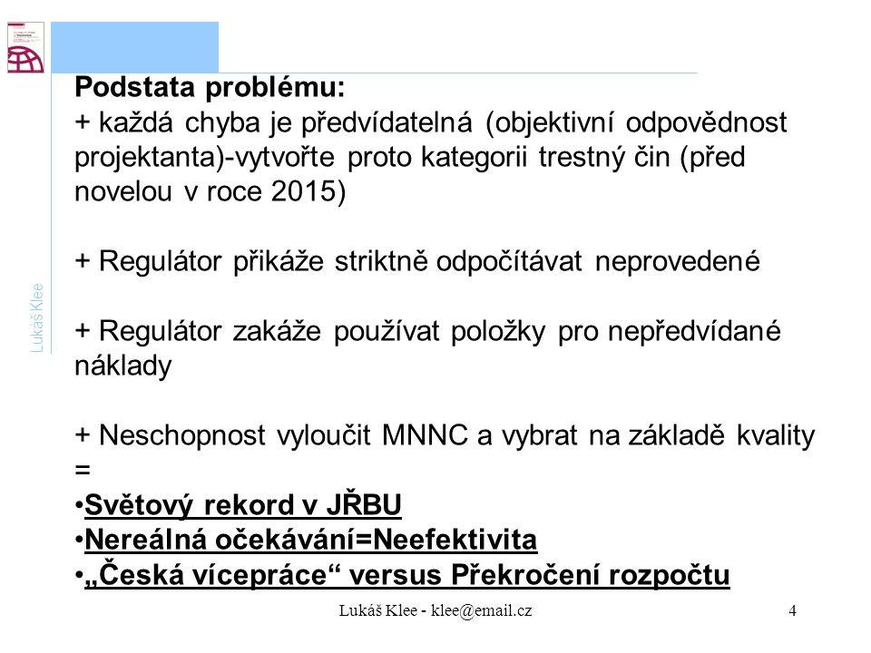"""Lukáš Klee - klee@email.cz4 Lukáš Klee Podstata problému: + každá chyba je předvídatelná (objektivní odpovědnost projektanta)-vytvořte proto kategorii trestný čin (před novelou v roce 2015) + Regulátor přikáže striktně odpočítávat neprovedené + Regulátor zakáže používat položky pro nepředvídané náklady + Neschopnost vyloučit MNNC a vybrat na základě kvality = Světový rekord v JŘBU Nereálná očekávání=Neefektivita """"Česká vícepráce versus Překročení rozpočtu"""