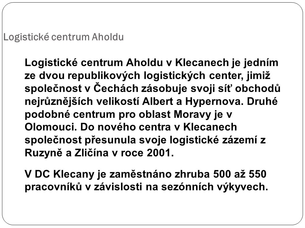 Logistické centrum Aholdu v Klecanech je jedním ze dvou republikových logistických center, jimiž společnost v Čechách zásobuje svoji síť obchodů nejrůznějších velikostí Albert a Hypernova.
