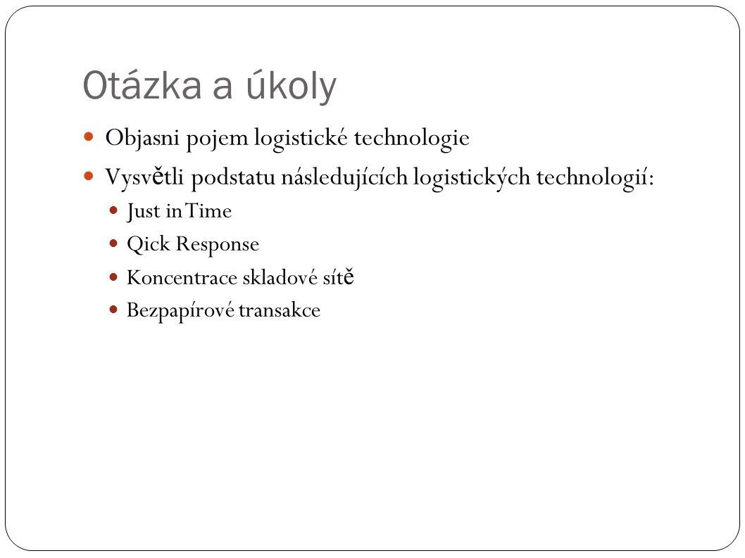 Otázka a úkoly Objasni pojem logistické technologie Vysv ě tli podstatu následujících logistických technologií: Just in Time Qick Response Koncentrace skladové sít ě Bezpapírové transakce