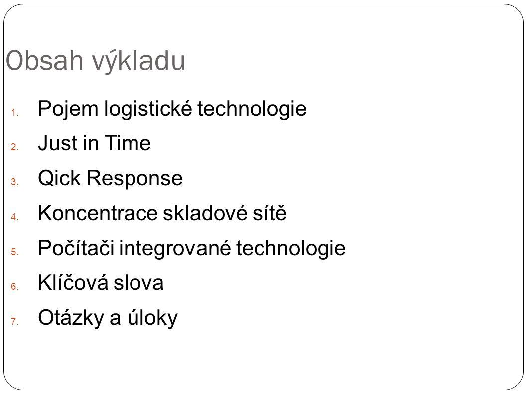 Obsah výkladu 1. Pojem logistické technologie 2. Just in Time 3. Qick Response 4. Koncentrace skladové sítě 5. Počítači integrované technologie 6. Klí