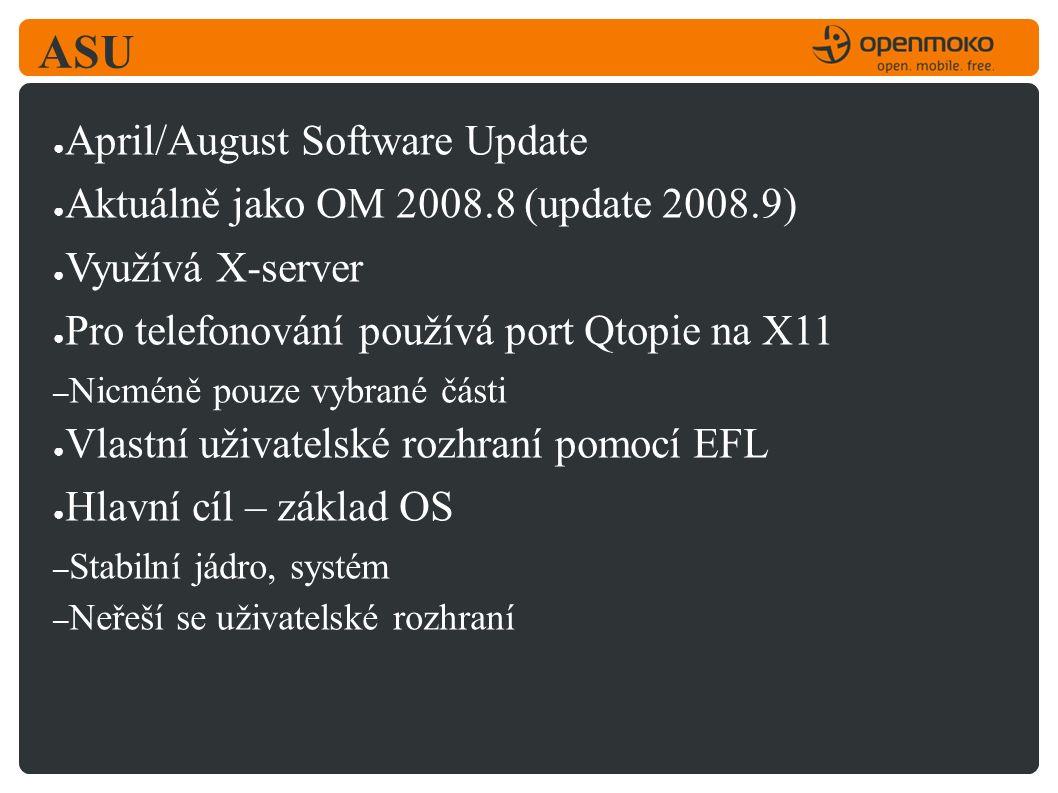 ASU ● April/August Software Update ● Aktuálně jako OM 2008.8 (update 2008.9) ● Využívá X-server ● Pro telefonování používá port Qtopie na X11 – Nicméně pouze vybrané části ● Vlastní uživatelské rozhraní pomocí EFL ● Hlavní cíl – základ OS – Stabilní jádro, systém – Neřeší se uživatelské rozhraní