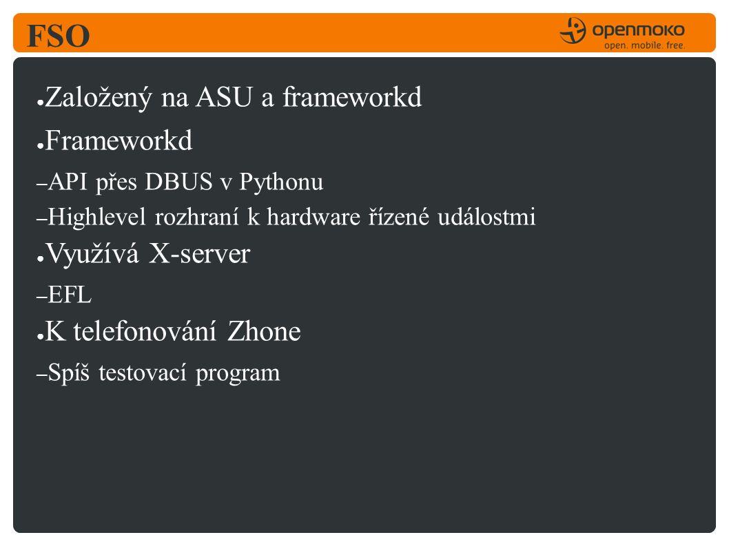FSO ● Založený na ASU a frameworkd ● Frameworkd – API přes DBUS v Pythonu – Highlevel rozhraní k hardware řízené událostmi ● Využívá X-server – EFL ● K telefonování Zhone – Spíš testovací program