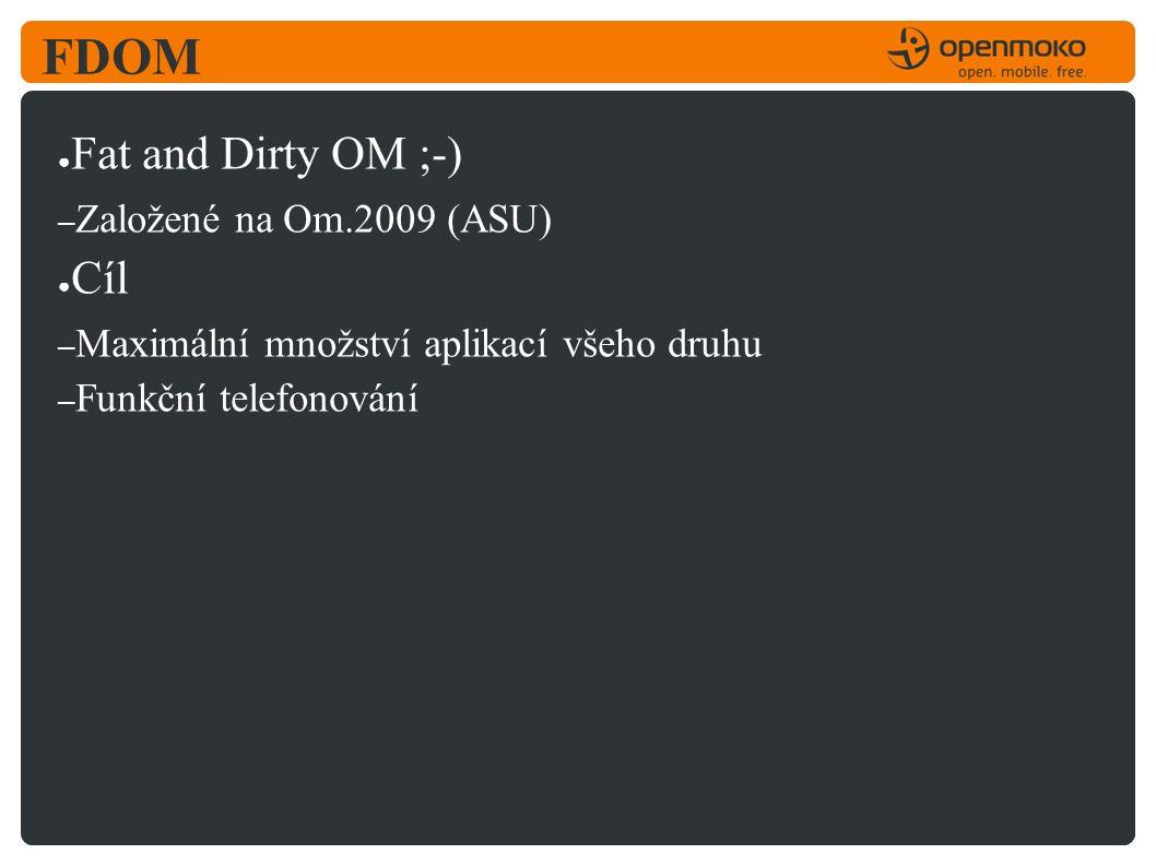 FDOM ● Fat and Dirty OM ;-) – Založené na Om.2009 (ASU) ● Cíl – Maximální množství aplikací všeho druhu – Funkční telefonování