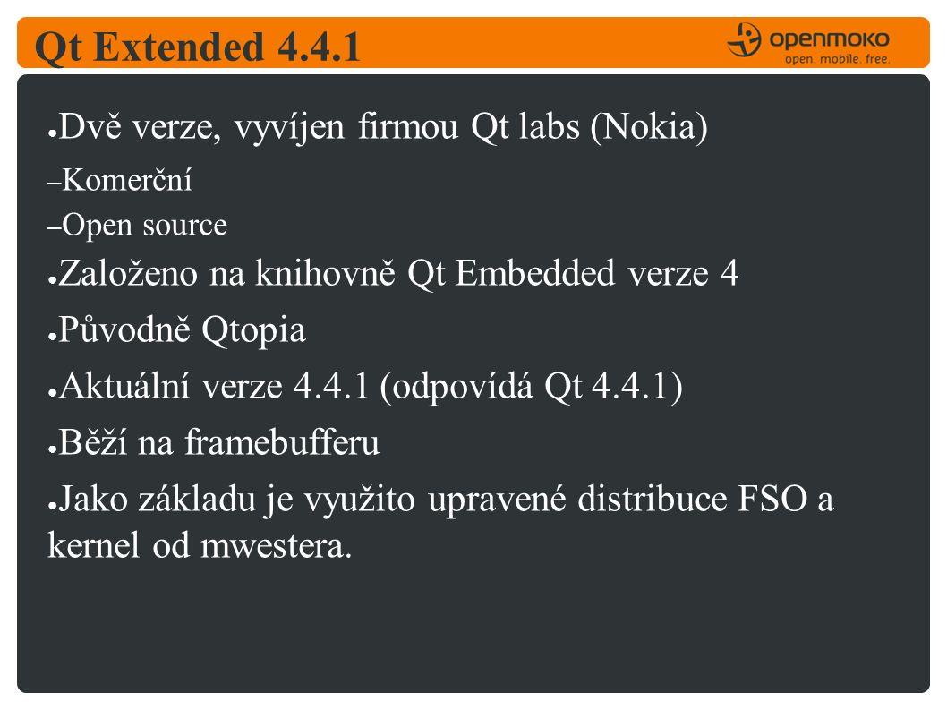 Qt Extended 4.4.1 ● Dvě verze, vyvíjen firmou Qt labs (Nokia) – Komerční – Open source ● Založeno na knihovně Qt Embedded verze 4 ● Původně Qtopia ● Aktuální verze 4.4.1 (odpovídá Qt 4.4.1) ● Běží na framebufferu ● Jako základu je využito upravené distribuce FSO a kernel od mwestera.