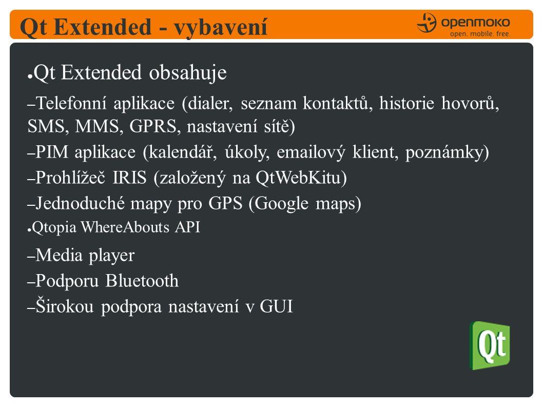 Qt Extended - vybavení ● Qt Extended obsahuje – Telefonní aplikace (dialer, seznam kontaktů, historie hovorů, SMS, MMS, GPRS, nastavení sítě) – PIM aplikace (kalendář, úkoly, emailový klient, poznámky) – Prohlížeč IRIS (založený na QtWebKitu) – Jednoduché mapy pro GPS (Google maps) ● Qtopia WhereAbouts API – Media player – Podporu Bluetooth – Širokou podpora nastavení v GUI