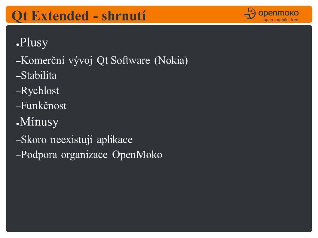 Qt Extended - shrnutí ● Plusy – Komerční vývoj Qt Software (Nokia) – Stabilita – Rychlost – Funkčnost ● Mínusy – Skoro neexistují aplikace – Podpora organizace OpenMoko
