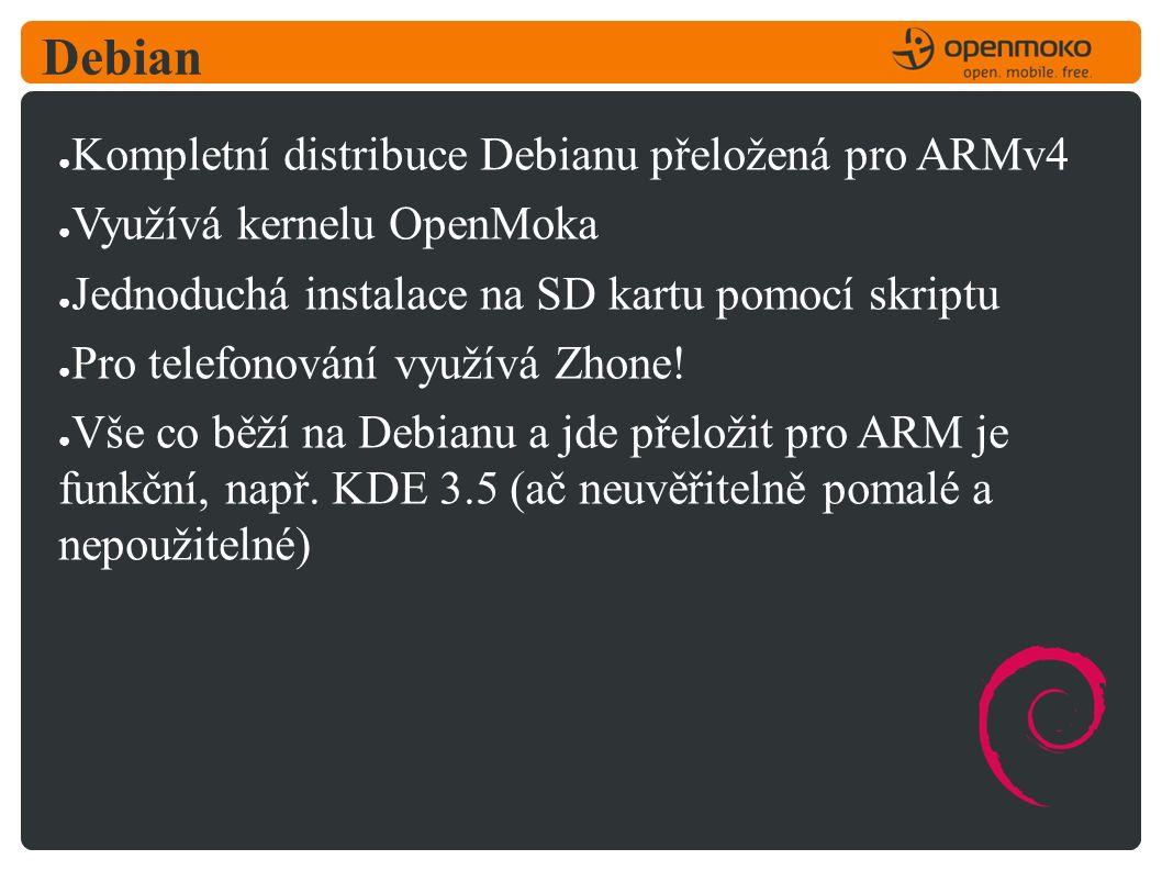 Debian ● Kompletní distribuce Debianu přeložená pro ARMv4 ● Využívá kernelu OpenMoka ● Jednoduchá instalace na SD kartu pomocí skriptu ● Pro telefonování využívá Zhone.