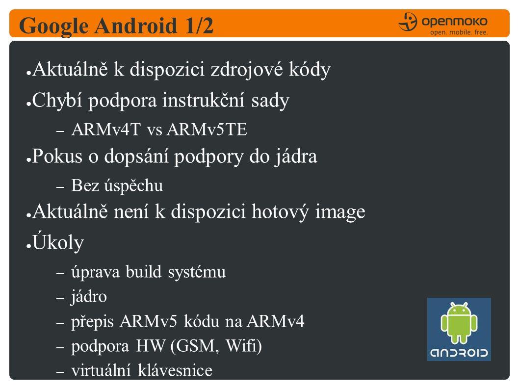 Google Android 1/2 ● Aktuálně k dispozici zdrojové kódy ● Chybí podpora instrukční sady – ARMv4T vs ARMv5TE ● Pokus o dopsání podpory do jádra – Bez úspěchu ● Aktuálně není k dispozici hotový image ● Úkoly – úprava build systému – jádro – přepis ARMv5 kódu na ARMv4 – podpora HW (GSM, Wifi) – virtuální klávesnice