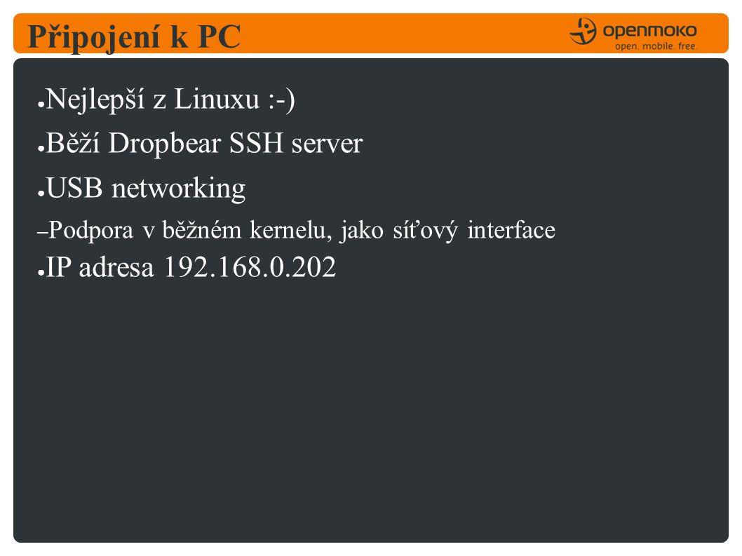 Připojení k PC ● Nejlepší z Linuxu :-) ● Běží Dropbear SSH server ● USB networking – Podpora v běžném kernelu, jako síťový interface ● IP adresa 192.168.0.202