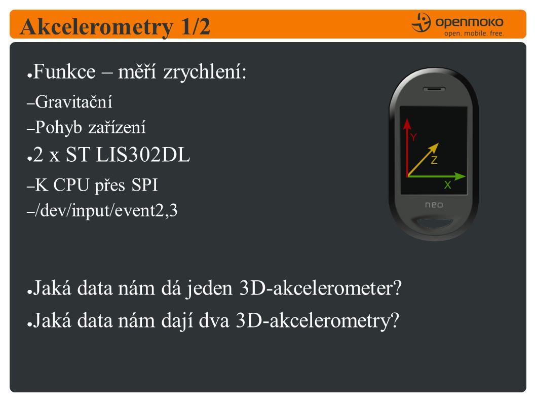 Akcelerometry 1/2 ● Funkce – měří zrychlení: – Gravitační – Pohyb zařízení ● 2 x ST LIS302DL – K CPU přes SPI – /dev/input/event2,3 ● Jaká data nám dá jeden 3D-akcelerometer.