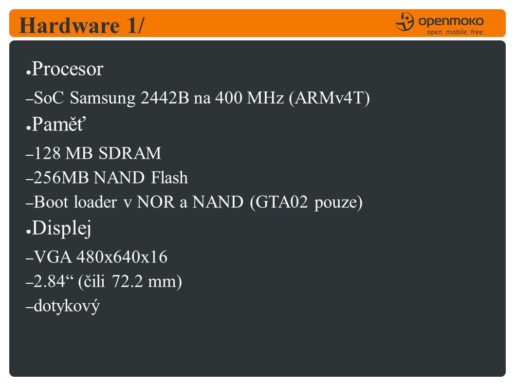 Hardware 1/ ● Procesor – SoC Samsung 2442B na 400 MHz (ARMv4T) ● Paměť – 128 MB SDRAM – 256MB NAND Flash – Boot loader v NOR a NAND (GTA02 pouze) ● Displej – VGA 480x640x16 – 2.84 (čili 72.2 mm) – dotykový