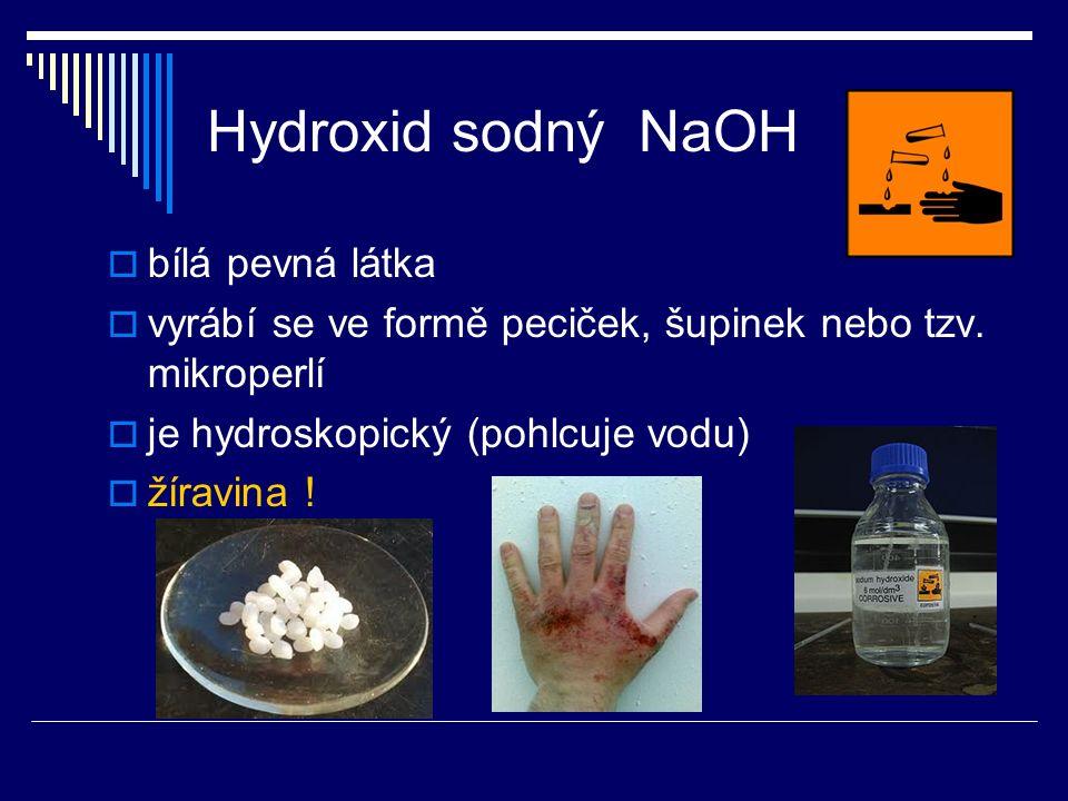 Hydroxid sodný NaOH  bílá pevná látka  vyrábí se ve formě peciček, šupinek nebo tzv. mikroperlí  je hydroskopický (pohlcuje vodu)  žíravina !