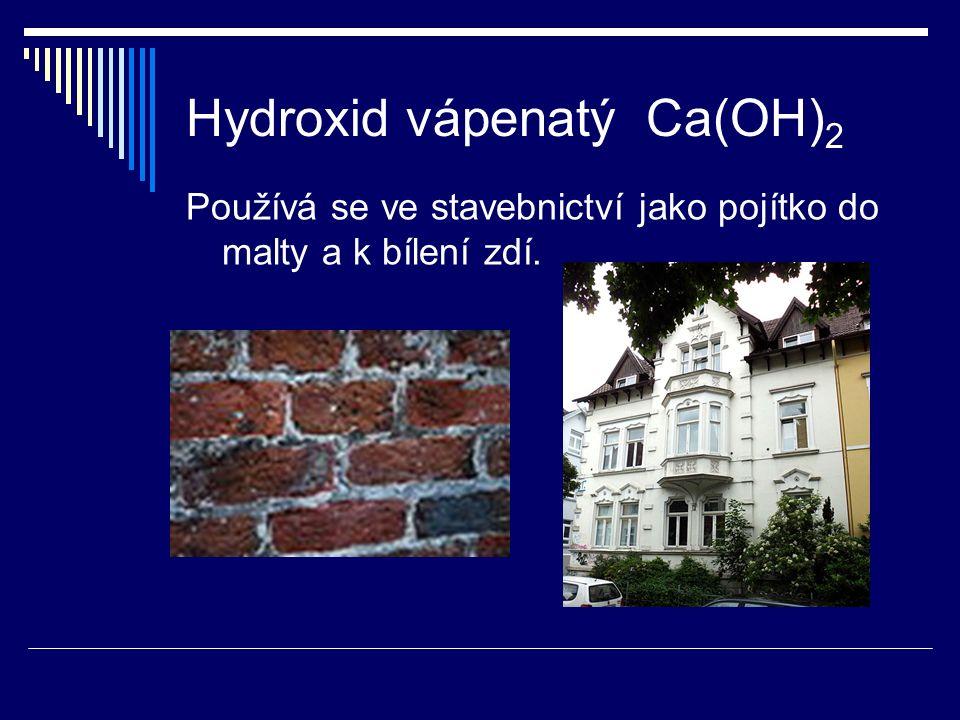 Hydroxid vápenatý Ca(OH) 2 Používá se ve stavebnictví jako pojítko do malty a k bílení zdí.