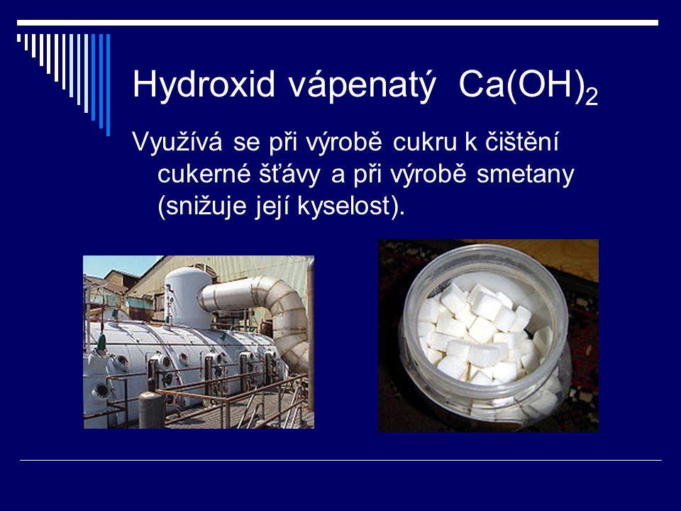 Hydroxid vápenatý Ca(OH) 2 Využívá se při výrobě cukru k čištění cukerné šťávy a při výrobě smetany (snižuje její kyselost).