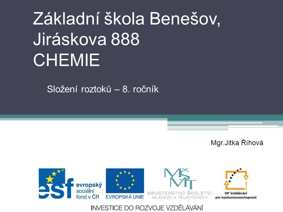 Základní škola Benešov, Jiráskova 888 CHEMIE Složení roztoků – 8. ročník Mgr.Jitka Říhová