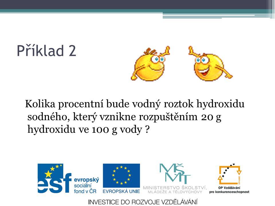Příklad 2 Kolika procentní bude vodný roztok hydroxidu sodného, který vznikne rozpuštěním 20 g hydroxidu ve 100 g vody