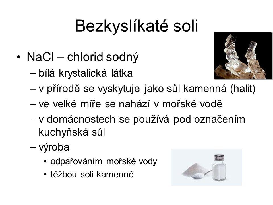 Bezkyslíkaté soli NaCl – chlorid sodný –bílá krystalická látka –v přírodě se vyskytuje jako sůl kamenná (halit) –ve velké míře se nahází v mořské vodě –v domácnostech se používá pod označením kuchyňská sůl –výroba odpařováním mořské vody těžbou soli kamenné