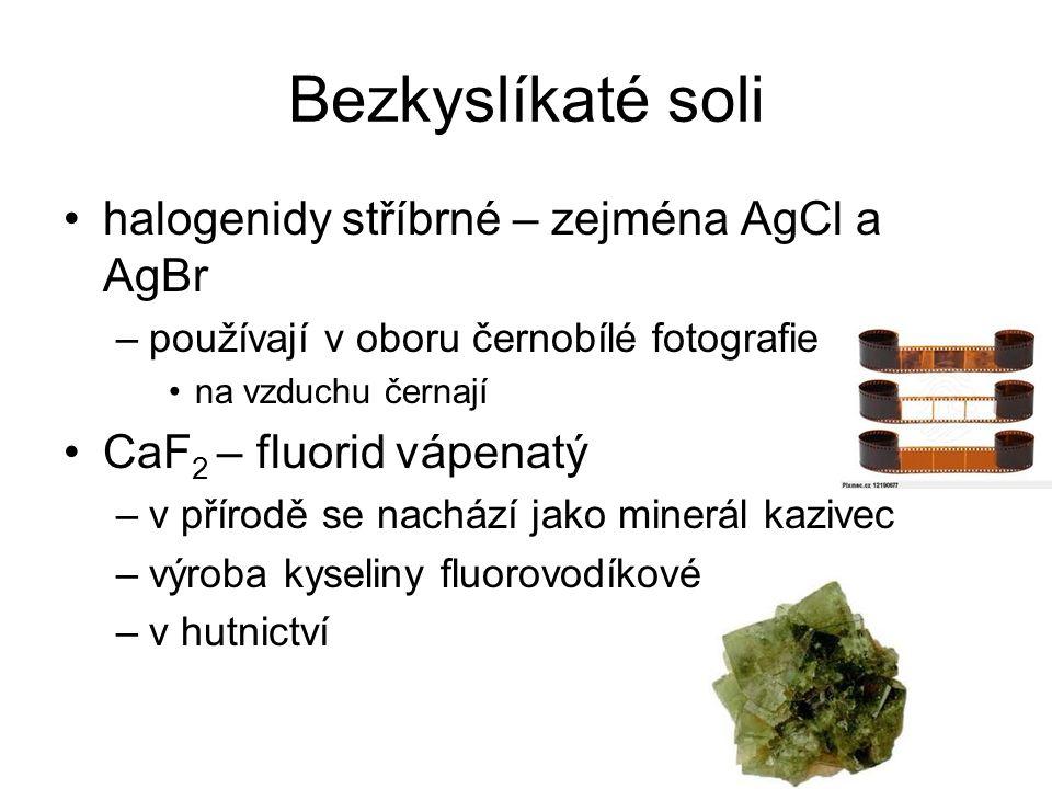 Bezkyslíkaté soli halogenidy stříbrné – zejména AgCl a AgBr –používají v oboru černobílé fotografie na vzduchu černají CaF 2 – fluorid vápenatý –v přírodě se nachází jako minerál kazivec –výroba kyseliny fluorovodíkové –v hutnictví