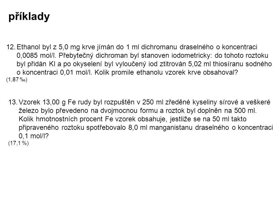 příklady 12.Ethanol byl z 5,0 mg krve jímán do 1 ml dichromanu draselného o koncentraci 0,0085 mol/l. Přebytečný dichroman byl stanoven iodometricky: