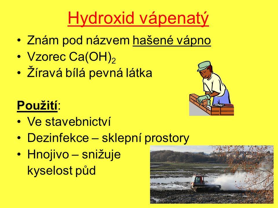 Hydroxid vápenatý Znám pod názvem hašené vápno Vzorec Ca(OH) 2 Žíravá bílá pevná látka Použití: Ve stavebnictví Dezinfekce – sklepní prostory Hnojivo – snižuje kyselost půd