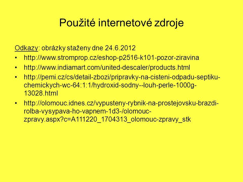 Použité internetové zdroje Odkazy: obrázky staženy dne 24.6.2012 http://www.stromprop.cz/eshop-p2516-k101-pozor-ziravina http://www.indiamart.com/united-descaler/products.html http://pemi.cz/cs/detail-zbozi/pripravky-na-cisteni-odpadu-septiku- chemickych-wc-64:1:1/hydroxid-sodny--louh-perle-1000g- 13028.html http://olomouc.idnes.cz/vypusteny-rybnik-na-prostejovsku-brazdi- rolba-vysypava-ho-vapnem-1d3-/olomouc- zpravy.aspx?c=A111220_1704313_olomouc-zpravy_stk