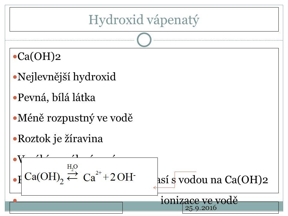 25.9.2016 Hydroxid vápenatý Ca(OH)2 Nejlevnější hydroxid Pevná, bílá látka Méně rozpustný ve vodě Roztok je žíravina Vyrábí se pálením vápence Pálené vápno CaO,které se hasí s vodou na Ca(OH)2 ionizace ve vodě