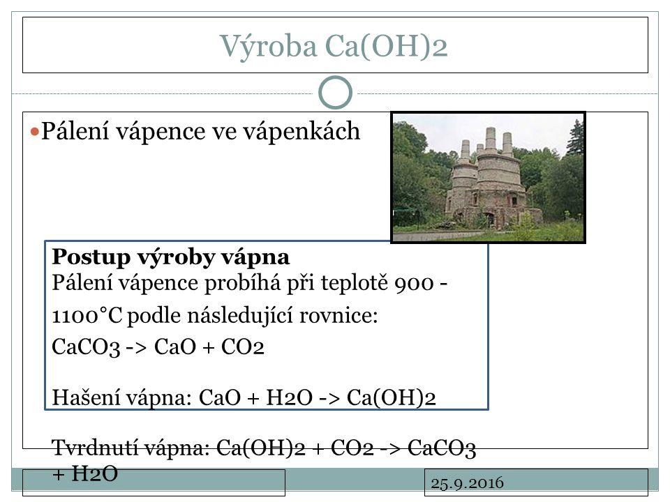 25.9.2016 Výroba Ca(OH)2 Pálení vápence ve vápenkách Postup výroby vápna Pálení vápence probíhá při teplotě 900 - 1100°C podle následující rovnice: CaCO3 -> CaO + CO2 Hašení vápna: CaO + H2O -> Ca(OH)2 Tvrdnutí vápna: Ca(OH)2 + CO2 -> CaCO3 + H2O