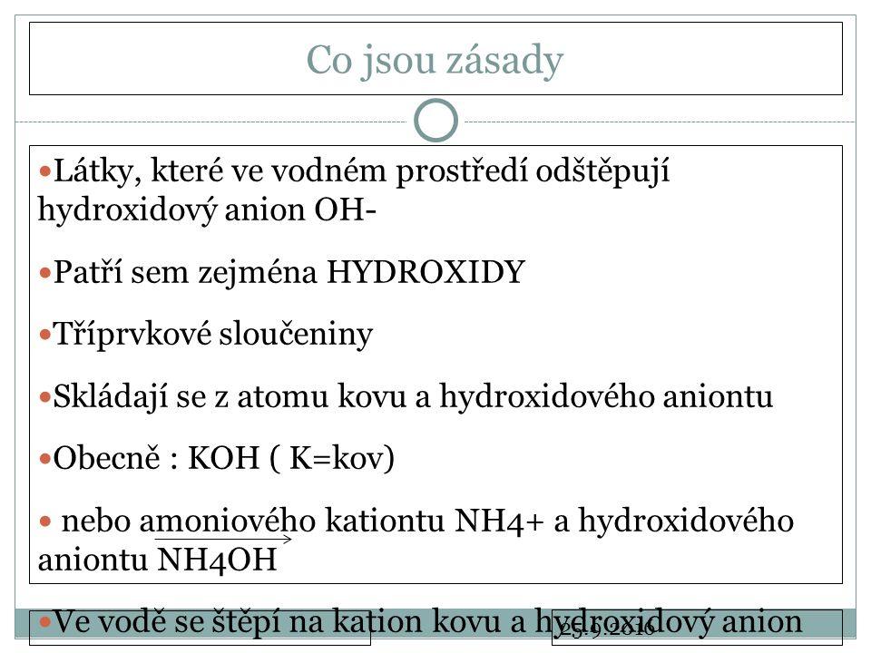 25.9.2016 Co jsou zásady Látky, které ve vodném prostředí odštěpují hydroxidový anion OH- Patří sem zejména HYDROXIDY Tříprvkové sloučeniny Skládají se z atomu kovu a hydroxidového aniontu Obecně : KOH ( K=kov) nebo amoniového kationtu NH4+ a hydroxidového aniontu NH4OH Ve vodě se štěpí na kation kovu a hydroxidový anion KOH K+ + OH-