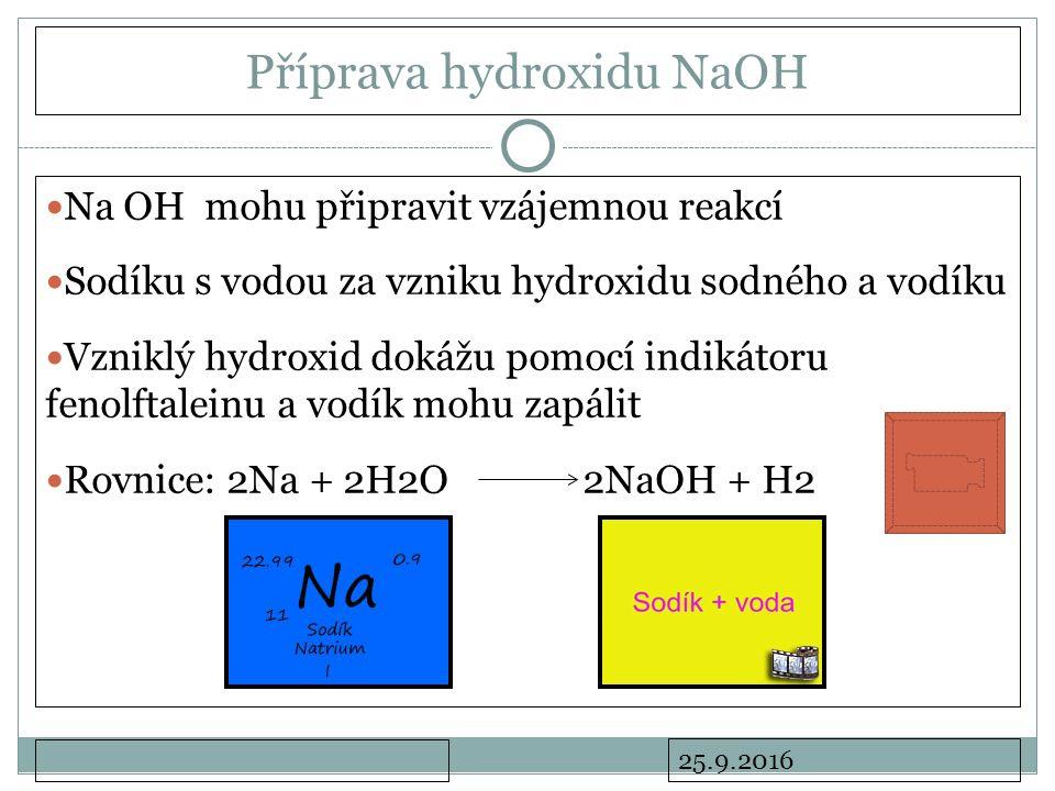25.9.2016 Příprava hydroxidu NaOH Na OH mohu připravit vzájemnou reakcí Sodíku s vodou za vzniku hydroxidu sodného a vodíku Vzniklý hydroxid dokážu pomocí indikátoru fenolftaleinu a vodík mohu zapálit Rovnice: 2Na + 2H2O 2NaOH + H2