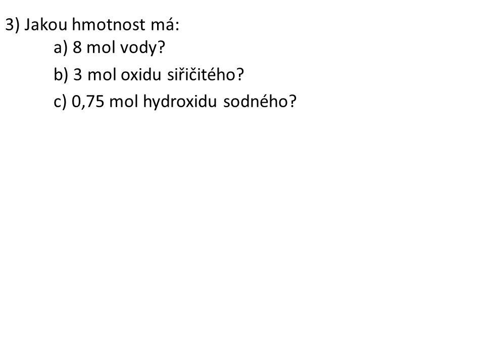 3) Jakou hmotnost má: a) 8 mol vody b) 3 mol oxidu siřičitého c) 0,75 mol hydroxidu sodného