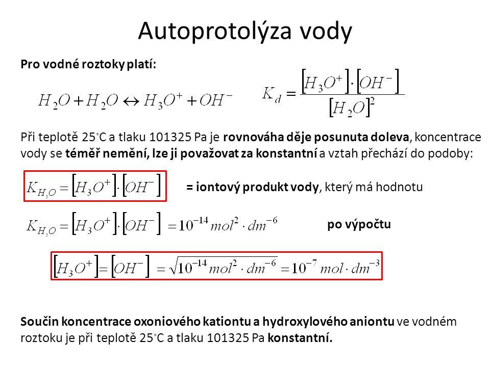 Autoprotolýza vody Pro vodné roztoky platí: Při teplotě 25 ◦ C a tlaku 101325 Pa je rovnováha děje posunuta doleva, koncentrace vody se téměř nemění, lze ji považovat za konstantní a vztah přechází do podoby: = iontový produkt vody, který má hodnotu po výpočtu Součin koncentrace oxoniového kationtu a hydroxylového aniontu ve vodném roztoku je při teplotě 25 ◦ C a tlaku 101325 Pa konstantní.