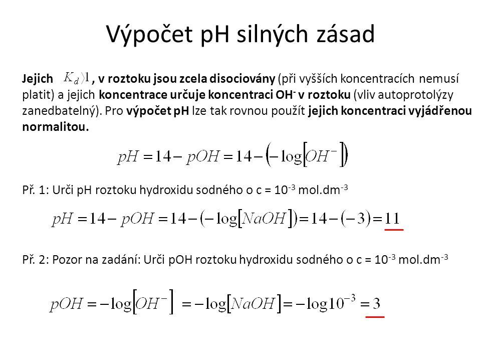 Výpočet pH silných zásad Jejich, v roztoku jsou zcela disociovány (při vyšších koncentracích nemusí platit) a jejich koncentrace určuje koncentraci OH - v roztoku (vliv autoprotolýzy zanedbatelný).