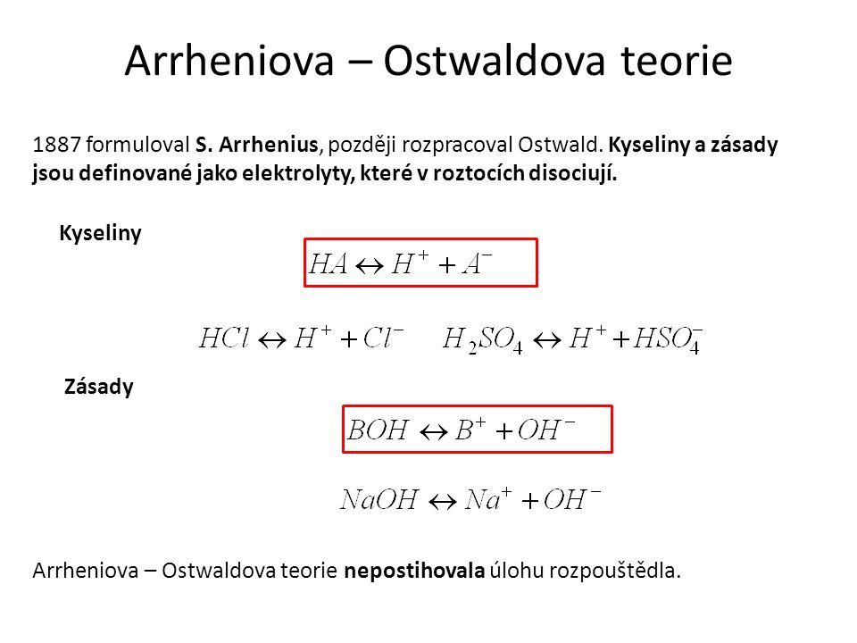 Arrheniova – Ostwaldova teorie 1887 formuloval S. Arrhenius, později rozpracoval Ostwald. Kyseliny a zásady jsou definované jako elektrolyty, které v