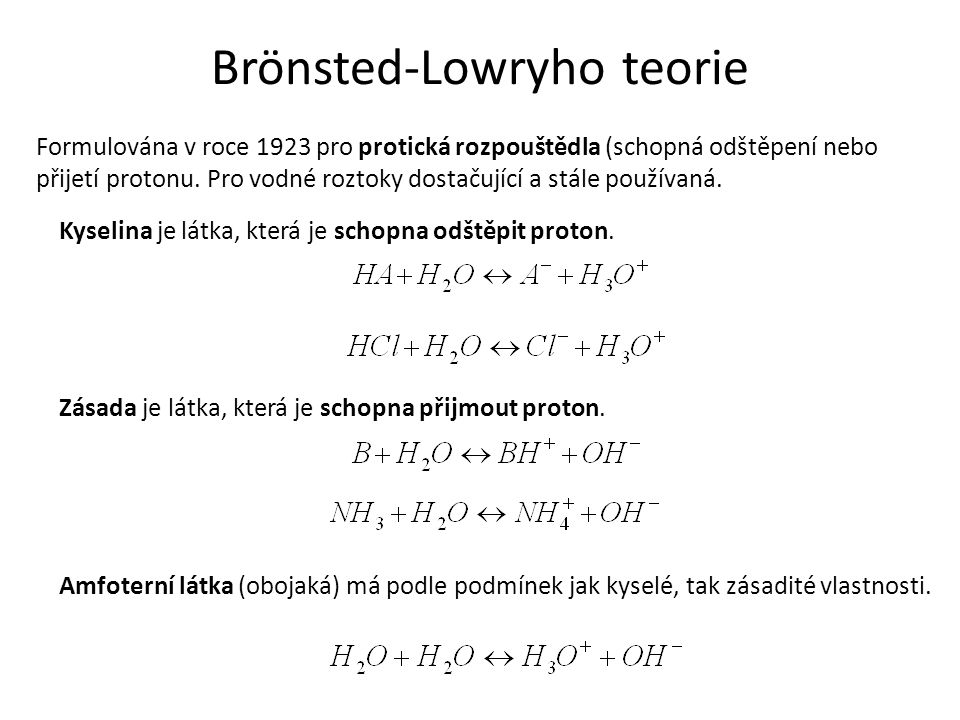 Brönsted-Lowryho teorie Formulována v roce 1923 pro protická rozpouštědla (schopná odštěpení nebo přijetí protonu. Pro vodné roztoky dostačující a stá
