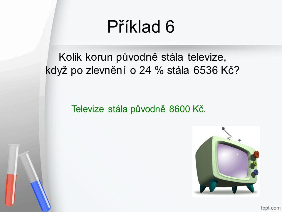 Příklad 6 Kolik korun původně stála televize, když po zlevnění o 24 % stála 6536 Kč? Televize stála původně 8600 Kč.