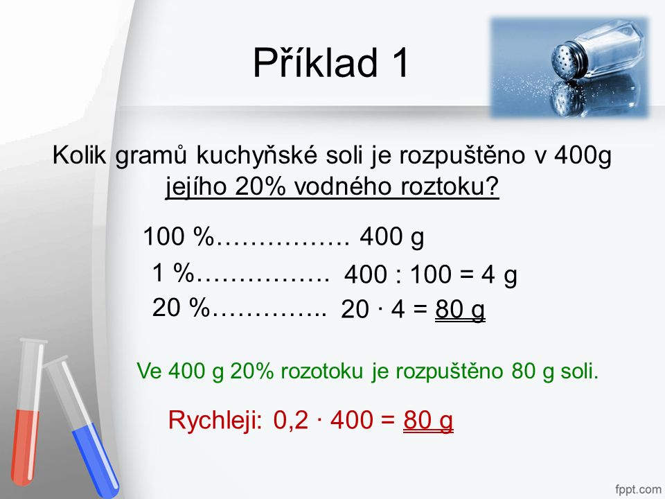 Příklad 1 Kolik gramů kuchyňské soli je rozpuštěno v 400g jejího 20% vodného roztoku? Ve 400 g 20% rozotoku je rozpuštěno 80 g soli. 100 %……………. 20 ·