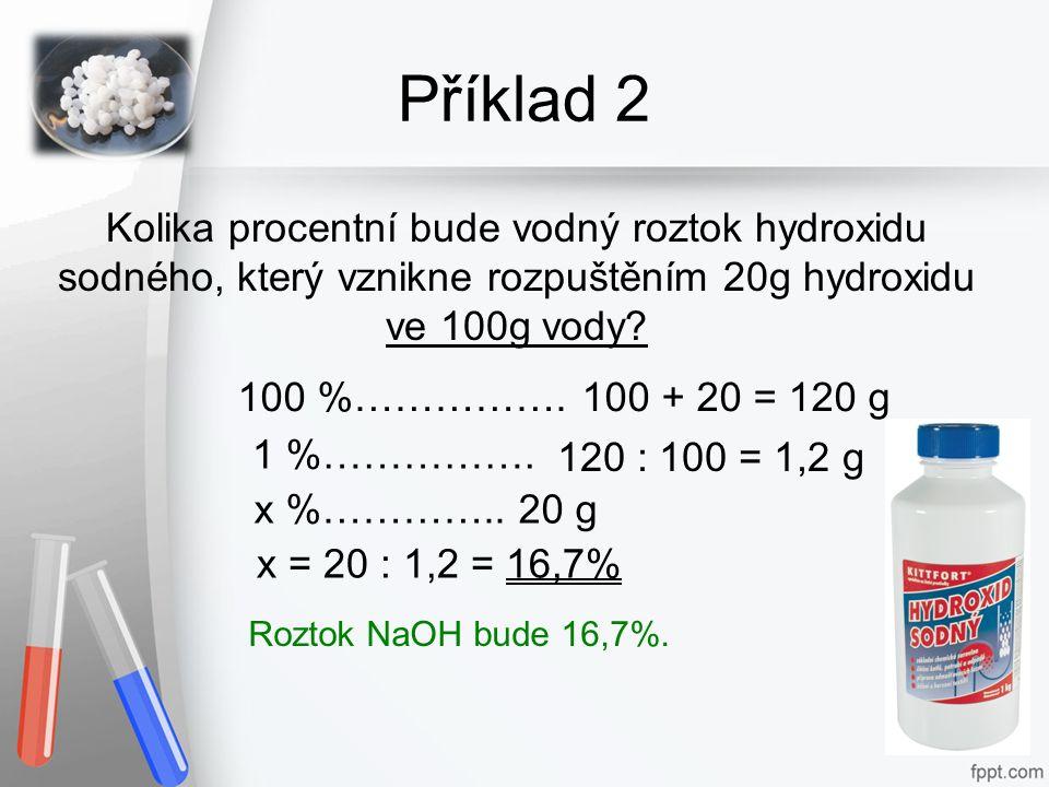 Příklad 2 Kolika procentní bude vodný roztok hydroxidu sodného, který vznikne rozpuštěním 20g hydroxidu ve 100g vody? Roztok NaOH bude 16,7%. 100 %………