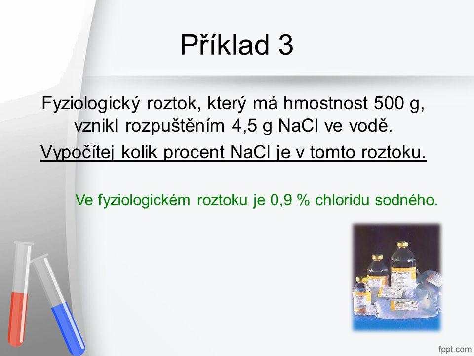 Příklad 3 Fyziologický roztok, který má hmostnost 500 g, vznikl rozpuštěním 4,5 g NaCl ve vodě. Vypočítej kolik procent NaCl je v tomto roztoku. Ve fy