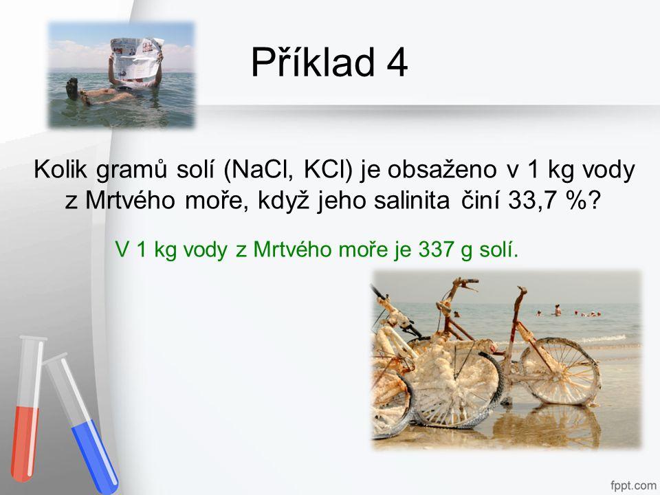 Příklad 4 Kolik gramů solí (NaCl, KCl) je obsaženo v 1 kg vody z Mrtvého moře, když jeho salinita činí 33,7 %? V 1 kg vody z Mrtvého moře je 337 g sol