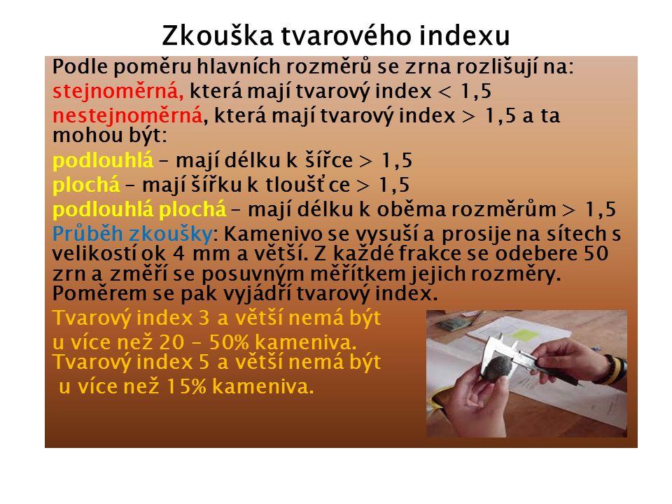 Zkouška tvarového indexu Podle poměru hlavních rozměrů se zrna rozlišují na: stejnoměrná, která mají tvarový index < 1,5 nestejnoměrná, která mají tvarový index > 1,5 a ta mohou být: podlouhlá – mají délku k šířce > 1,5 plochá – mají šířku k tloušťce > 1,5 podlouhlá plochá – mají délku k oběma rozměrům > 1,5 Průběh zkoušky: Kamenivo se vysuší a prosije na sítech s velikostí ok 4 mm a větší.